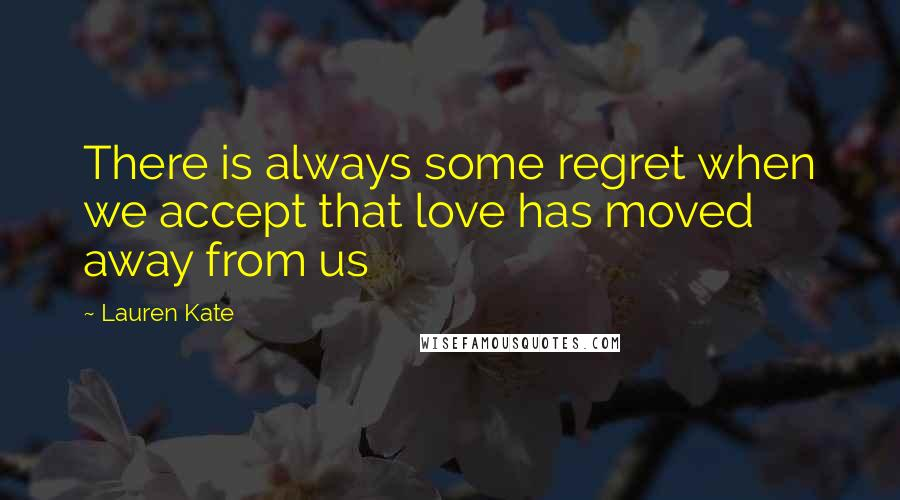 Lauren Kate quotes: There is always some regret when we accept that love has moved away from us