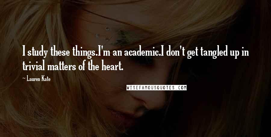 Lauren Kate quotes: I study these things.I'm an academic.I don't get tangled up in trivial matters of the heart.