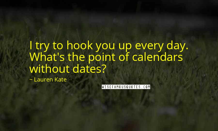 Lauren Kate quotes: I try to hook you up every day. What's the point of calendars without dates?