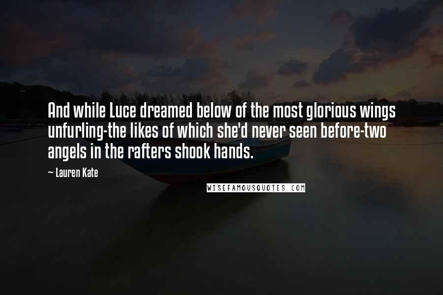 Lauren Kate quotes: And while Luce dreamed below of the most glorious wings unfurling-the likes of which she'd never seen before-two angels in the rafters shook hands.