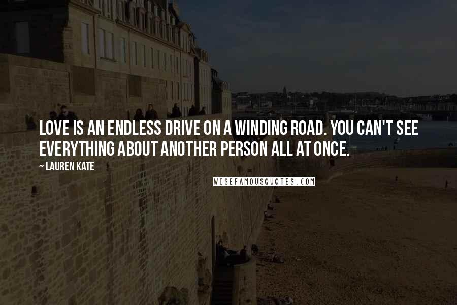 Lauren Kate quotes: Love is an endless drive on a winding road. You can't see everything about another person all at once.