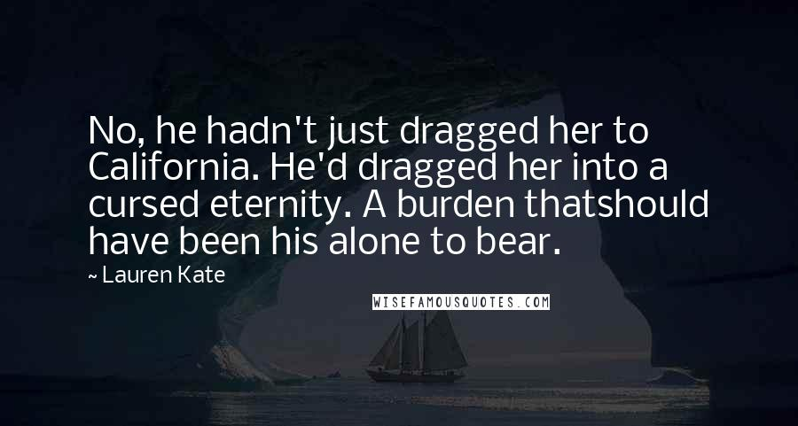 Lauren Kate quotes: No, he hadn't just dragged her to California. He'd dragged her into a cursed eternity. A burden thatshould have been his alone to bear.