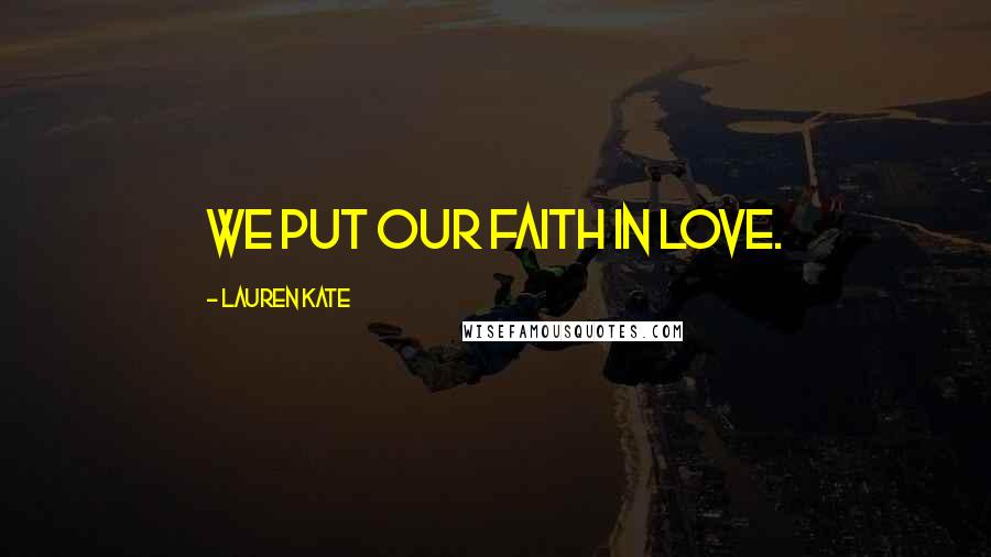 Lauren Kate quotes: We put our faith in love.