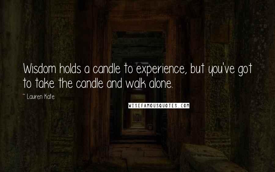 Lauren Kate quotes: Wisdom holds a candle to experience, but you've got to take the candle and walk alone.