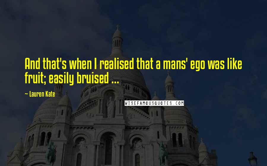 Lauren Kate quotes: And that's when I realised that a mans' ego was like fruit; easily bruised ...