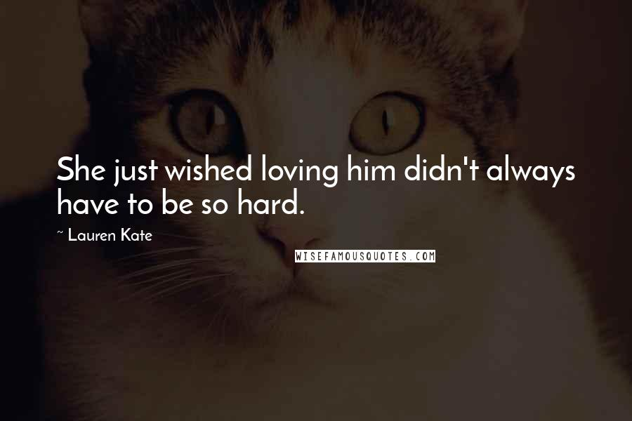 Lauren Kate quotes: She just wished loving him didn't always have to be so hard.
