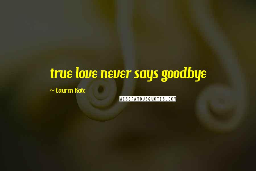 Lauren Kate quotes: true love never says goodbye