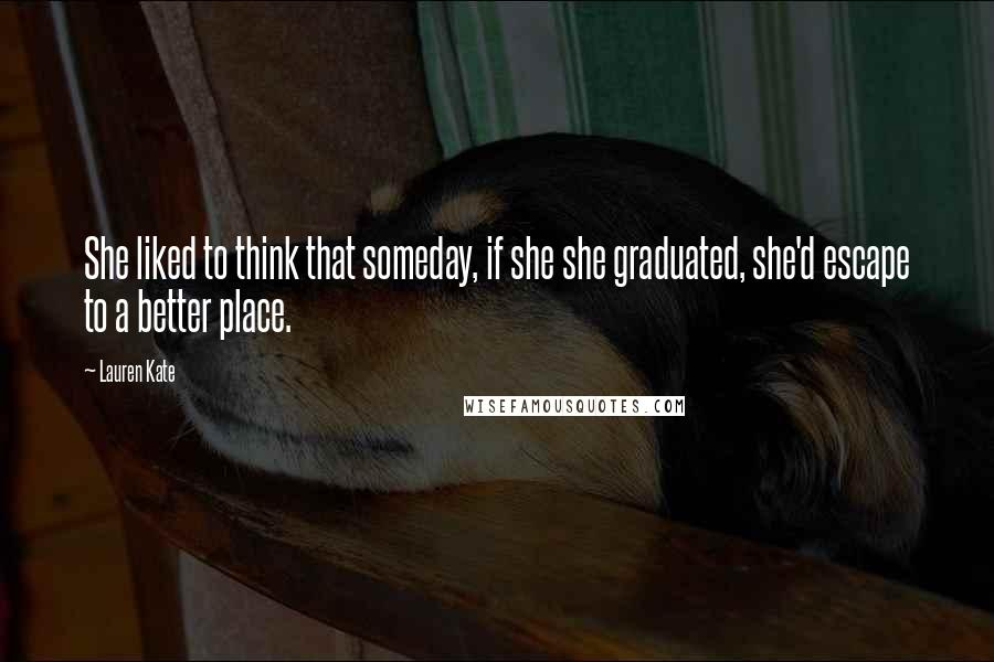Lauren Kate quotes: She liked to think that someday, if she she graduated, she'd escape to a better place.