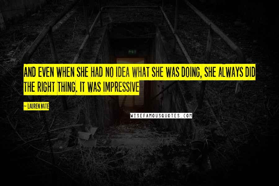 Lauren Kate quotes: And even when she had no idea what she was doing, she always did the right thing. It was impressive