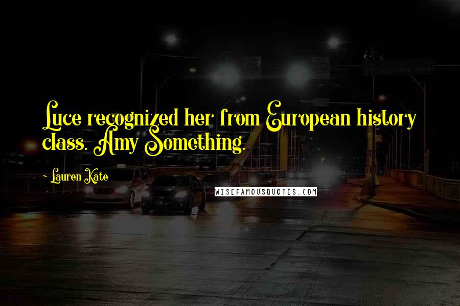 Lauren Kate quotes: Luce recognized her from European history class. Amy Something.