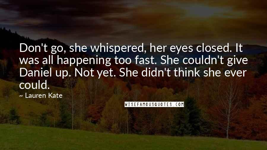 Lauren Kate quotes: Don't go, she whispered, her eyes closed. It was all happening too fast. She couldn't give Daniel up. Not yet. She didn't think she ever could.