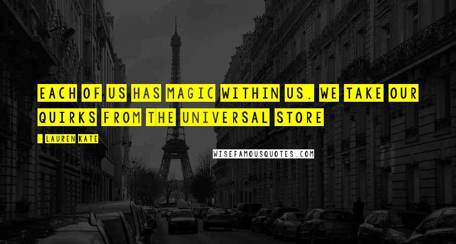 Lauren Kate quotes: Each of us has magic within us. We take our quirks from the universal store