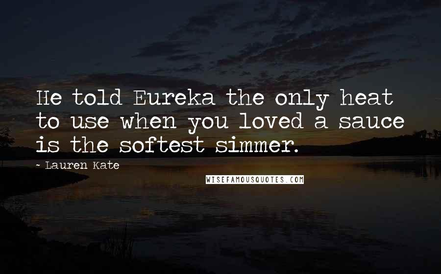 Lauren Kate quotes: He told Eureka the only heat to use when you loved a sauce is the softest simmer.