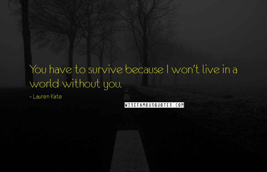 Lauren Kate quotes: You have to survive because I won't live in a world without you.