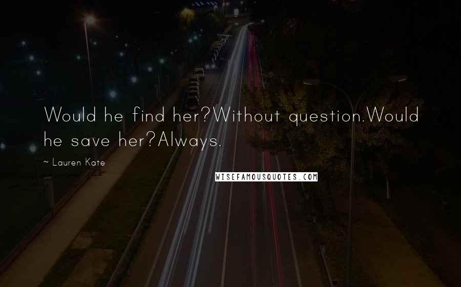 Lauren Kate quotes: Would he find her?Without question.Would he save her?Always.