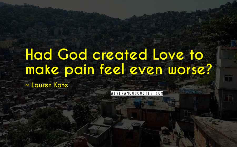 Lauren Kate quotes: Had God created Love to make pain feel even worse?