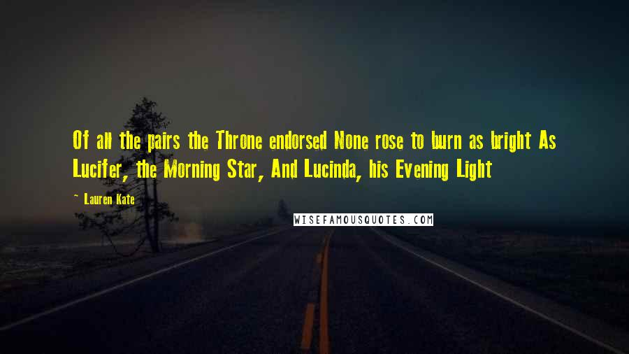 Lauren Kate quotes: Of all the pairs the Throne endorsed None rose to burn as bright As Lucifer, the Morning Star, And Lucinda, his Evening Light