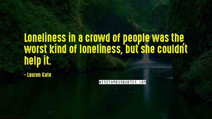 Lauren Kate quotes: Loneliness in a crowd of people was the worst kind of loneliness, but she couldn't help it.