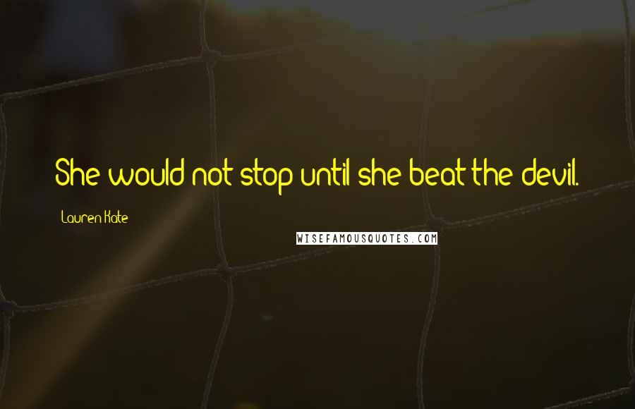 Lauren Kate quotes: She would not stop until she beat the devil.