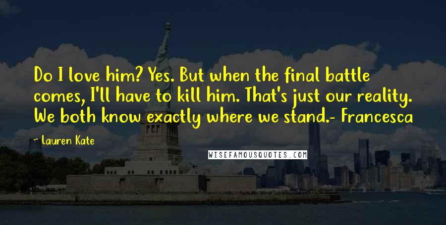 Lauren Kate quotes: Do I love him? Yes. But when the final battle comes, I'll have to kill him. That's just our reality. We both know exactly where we stand.- Francesca