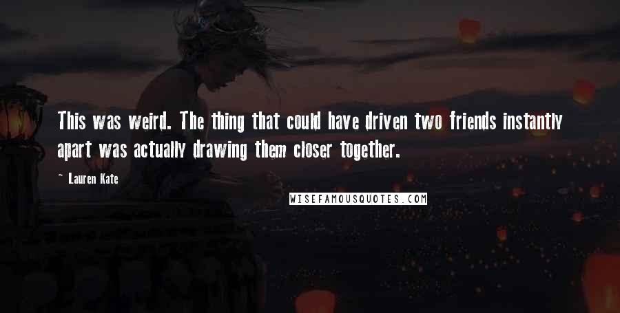 Lauren Kate quotes: This was weird. The thing that could have driven two friends instantly apart was actually drawing them closer together.