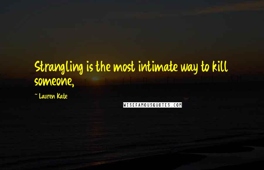 Lauren Kate quotes: Strangling is the most intimate way to kill someone,