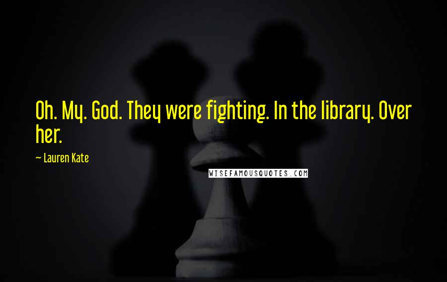 Lauren Kate quotes: Oh. My. God. They were fighting. In the library. Over her.