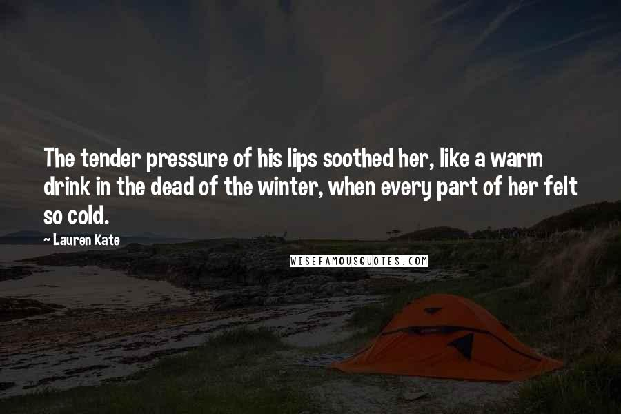 Lauren Kate quotes: The tender pressure of his lips soothed her, like a warm drink in the dead of the winter, when every part of her felt so cold.