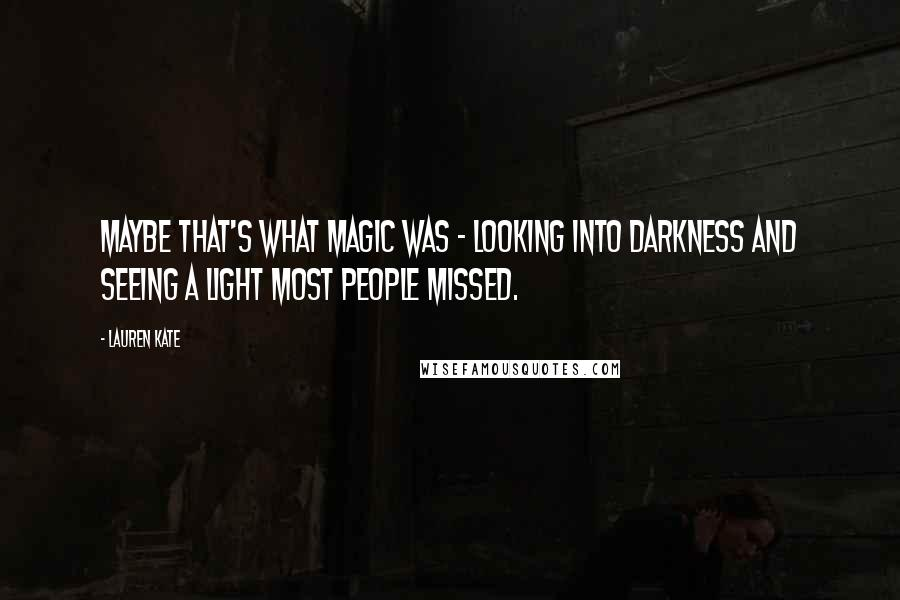 Lauren Kate quotes: Maybe that's what magic was - looking into darkness and seeing a light most people missed.