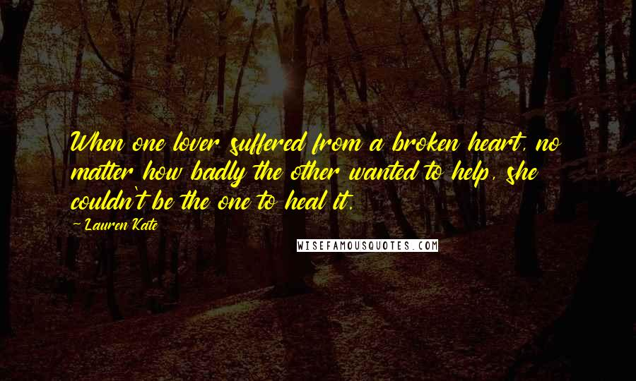 Lauren Kate quotes: When one lover suffered from a broken heart, no matter how badly the other wanted to help, she couldn't be the one to heal it.
