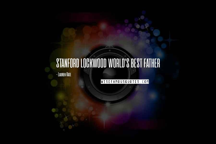 Lauren Kate quotes: STANFORD LOCKWOOD WORLD'S BEST FATHER