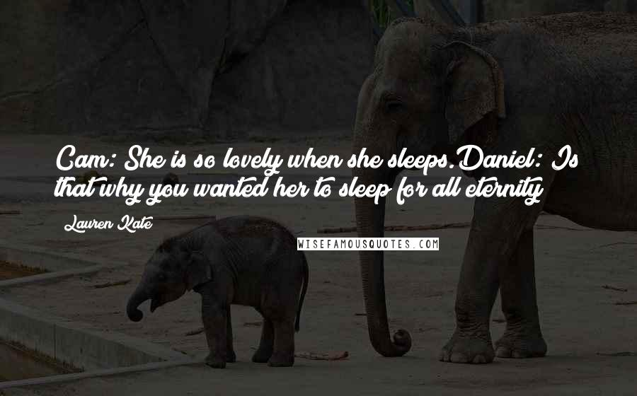 Lauren Kate quotes: Cam: She is so lovely when she sleeps.Daniel: Is that why you wanted her to sleep for all eternity?