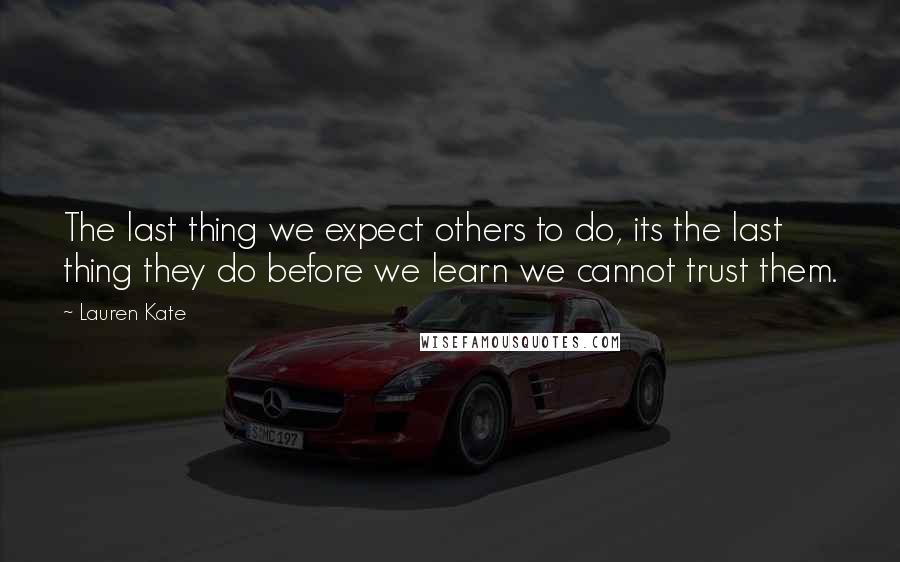 Lauren Kate quotes: The last thing we expect others to do, its the last thing they do before we learn we cannot trust them.