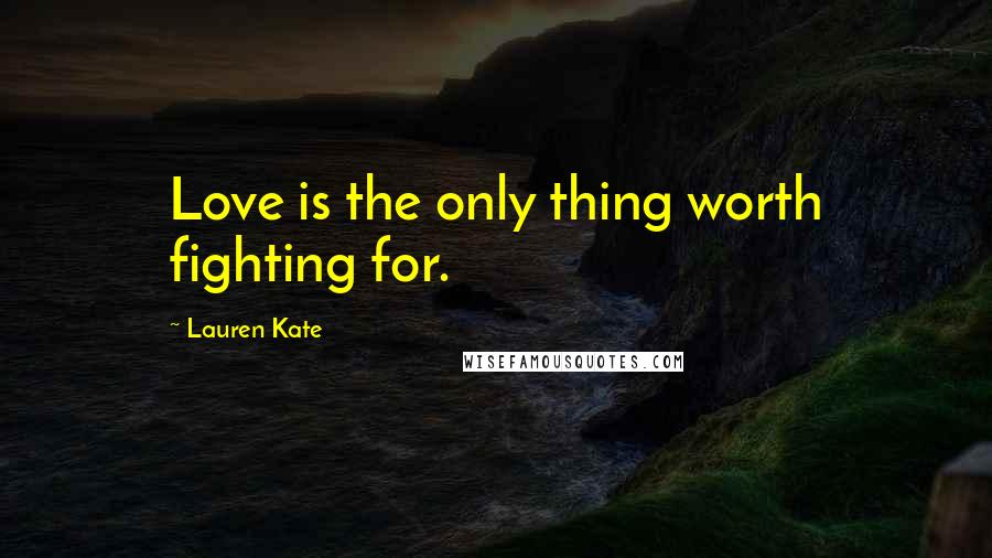 Lauren Kate quotes: Love is the only thing worth fighting for.