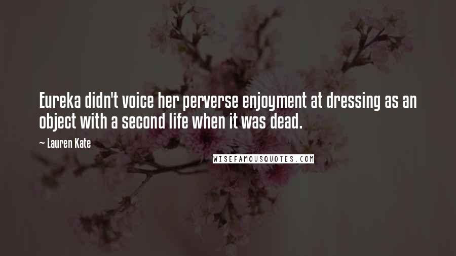 Lauren Kate quotes: Eureka didn't voice her perverse enjoyment at dressing as an object with a second life when it was dead.