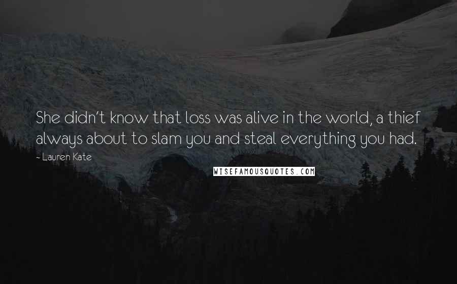 Lauren Kate quotes: She didn't know that loss was alive in the world, a thief always about to slam you and steal everything you had.