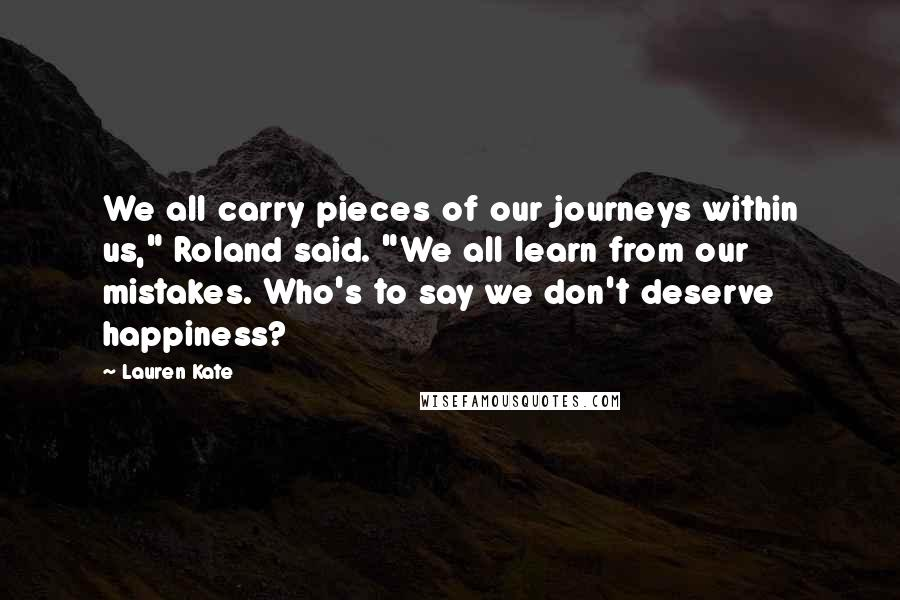 """Lauren Kate quotes: We all carry pieces of our journeys within us,"""" Roland said. """"We all learn from our mistakes. Who's to say we don't deserve happiness?"""