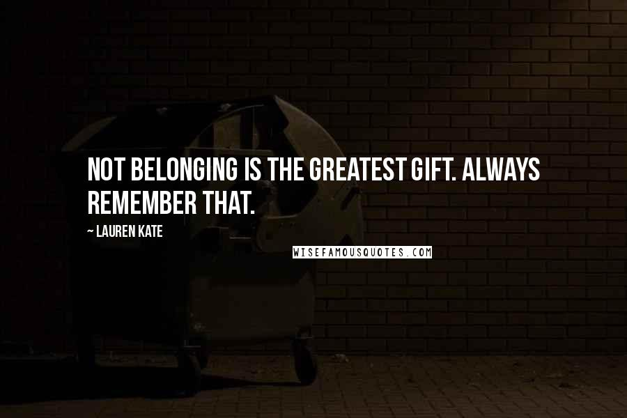 Lauren Kate quotes: Not belonging is the greatest gift. Always remember that.