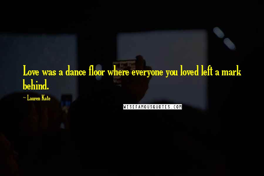 Lauren Kate quotes: Love was a dance floor where everyone you loved left a mark behind.