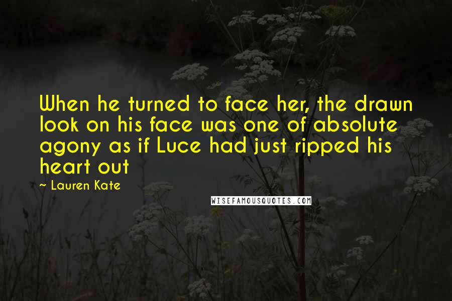 Lauren Kate quotes: When he turned to face her, the drawn look on his face was one of absolute agony as if Luce had just ripped his heart out