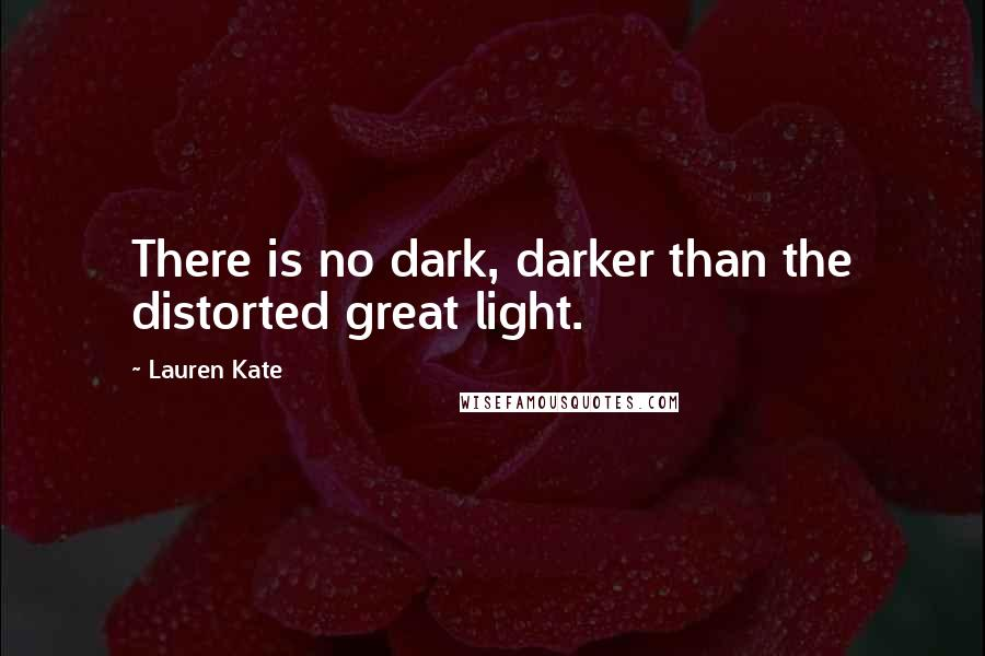 Lauren Kate quotes: There is no dark, darker than the distorted great light.