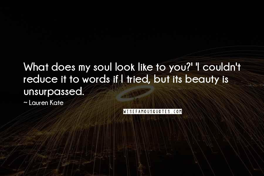 Lauren Kate quotes: What does my soul look like to you?' 'I couldn't reduce it to words if I tried, but its beauty is unsurpassed.