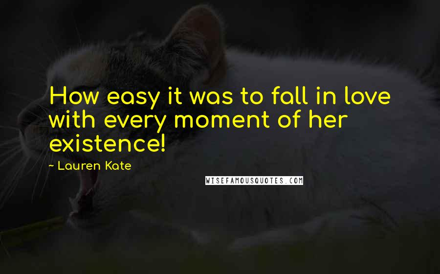 Lauren Kate quotes: How easy it was to fall in love with every moment of her existence!