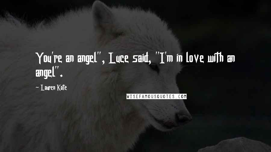 """Lauren Kate quotes: You're an angel"""", Luce said, """"I'm in love with an angel""""."""