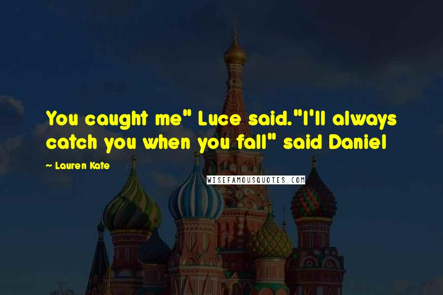 """Lauren Kate quotes: You caught me"""" Luce said.""""I'll always catch you when you fall"""" said Daniel"""