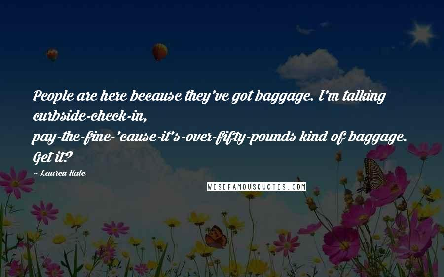 Lauren Kate quotes: People are here because they've got baggage. I'm talking curbside-check-in, pay-the-fine-'cause-it's-over-fifty-pounds kind of baggage. Get it?