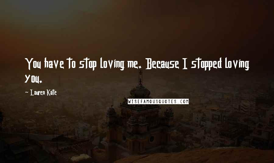 Lauren Kate quotes: You have to stop loving me. Because I stopped loving you.