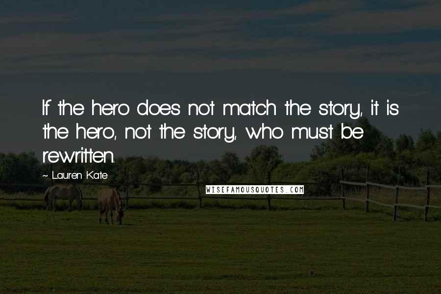 Lauren Kate quotes: If the hero does not match the story, it is the hero, not the story, who must be rewritten.