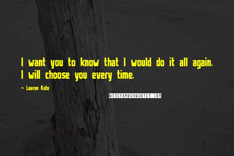 Lauren Kate quotes: I want you to know that I would do it all again. I will choose you every time.