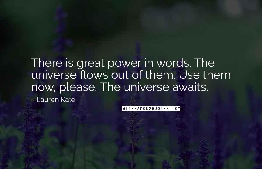 Lauren Kate quotes: There is great power in words. The universe flows out of them. Use them now, please. The universe awaits.